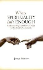 WHEN SPIRITUALITY ISN'T ENOUGH<br>Understanding Our Physical Need for God in the Sacraments