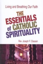 THE ESSENTIALS OF CATHOLIC SPIRITUALITY<br>Living and Breathing Our Faith