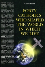 FORTY CATHOLICS WHO SHAPED THE WORLD IN WHICH WE LIVE