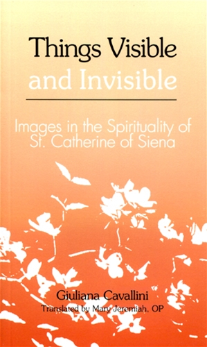 THINGS VISIBLE AND INVISIBLE<br>Images in the Spirituality of St. Catherine of Siena