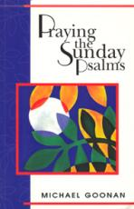 PRAYING THE SUNDAY PSALMS<br>Reflections on the Responsorial Psalms, Cycles A-B-C
